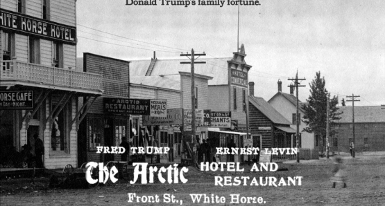 The Trump family fortune can be traced back to Fred Trump's The Arctic Hotel and Restaurant (and brothel) in Dawson City.